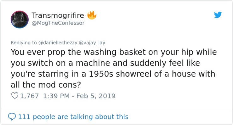 Text - Transmogrifire @MogTheConfessor Replying to@daniellechezzy @vajay jay You ever prop the washing basket on your hip while you switch on a machine and suddenly feel like you're starring in a 1950s showreel of a house with all the mod cons? 1,767 1:39 PM - Feb 5, 2019 111 people are talking about this