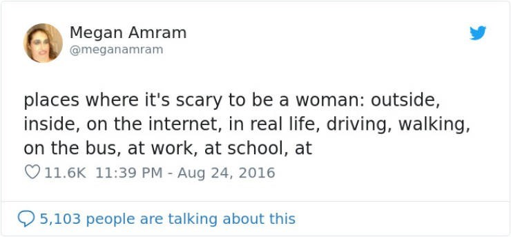 Text - Megan Amram @meganamram places where it's scary to be a woman: outside, inside, on the internet, in real life, driving, walking, on the bus, at work, at school, at 11.6K 11:39 PM - Aug 24, 2016 5,103 people are talking about this