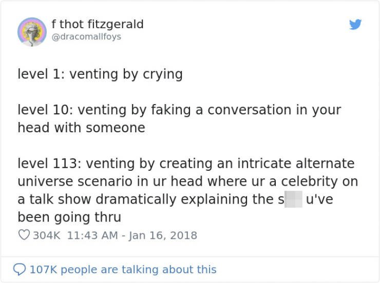Text - f thot fitzgerald @dracomallfoys level 1: venting by crying level 10: venting by faking a conversation in your head with someone level 113: venting by creating an intricate alternat universe scenario in ur head where ur a celebrity on a talk show dramatically explaining the s been going thru u've 304K 11:43 AM - Jan 16, 2018 107K people are talking about this