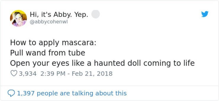 Text - Hi, it's Abby. Yep @abbycohenwi How to apply mascara: Pull wand from tube Open your eyes like a haunted doll coming to life 3,934 2:39 PM Feb 21, 2018 1,397 people are talking about this