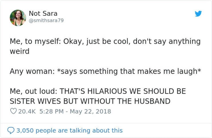 Text - Not Sara @smithsara79 Me, to myself: Okay, just be cool, don't say anything weird Any woman: *says something that makes me laugh* Me, out loud: THAT'S HILARIOUS WE SHOULD BE SISTER WIVES BUT WITHOUT THE HUSBAND 20.4K 5:28 PM May 22, 2018 3,050 people are talking about this