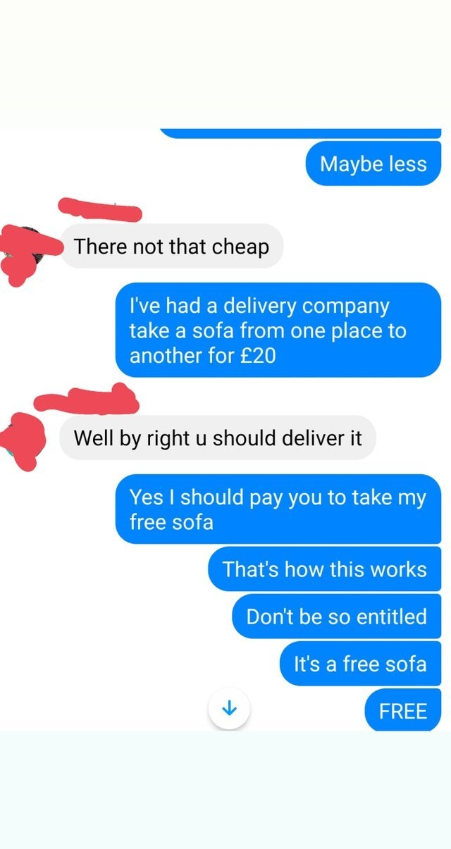 Text - Maybe less There not that cheap I've had a delivery company take a sofa from one place to another for £20 Well by right u should deliver it Yes I should pay you to take my free sofa That's how this works Don't be so entitled It's a free sofa FREE