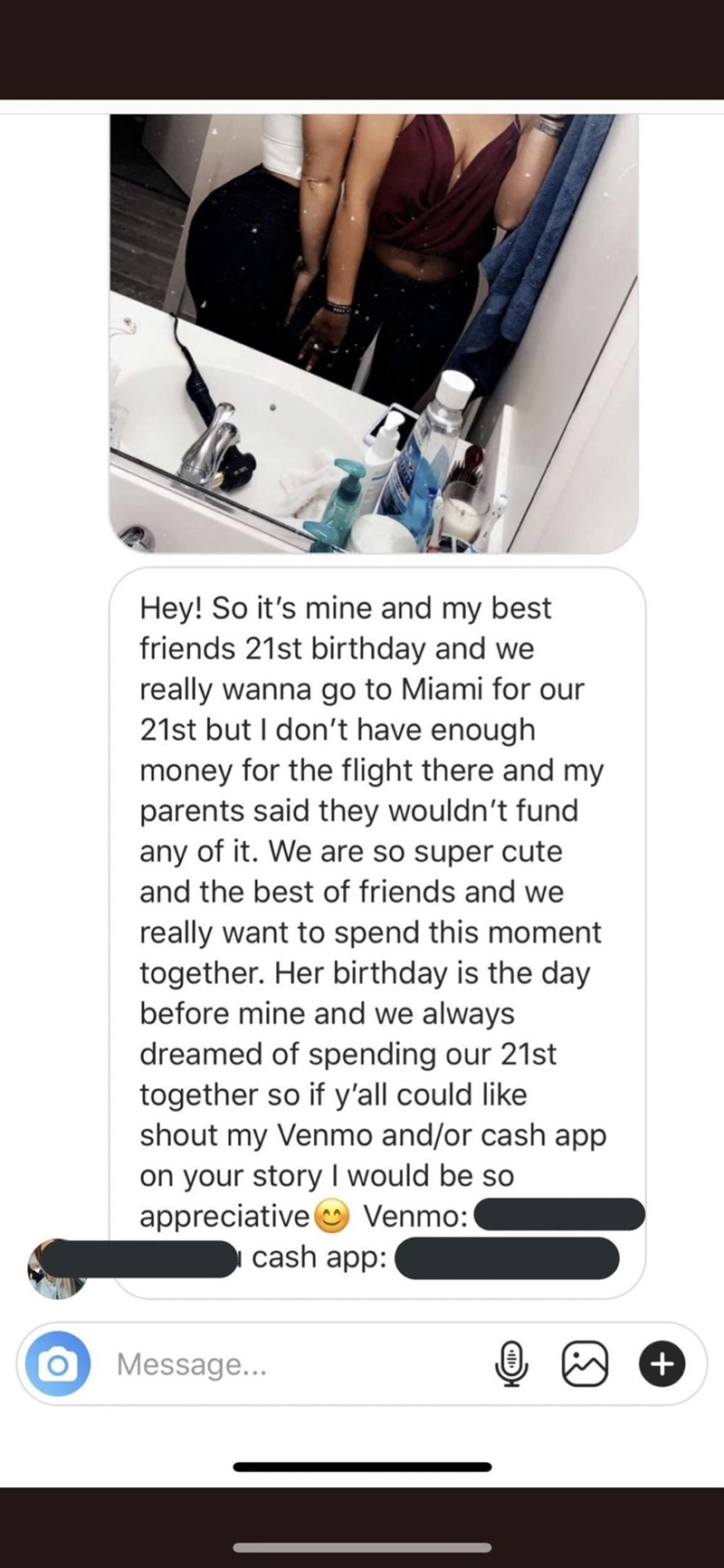 Text - Hey! So it's mine and my best friends 21st birthday and we really wanna go to Miami for our 21st but I don't have enough money for the flight there and my parents said they wouldn't fund any of it. We are so super cute and the best of friends and we really want to spend this moment together. Her birthday is the day before mine and we always dreamed of spending our 21st together so if y'all could like shout my Venmo and/or cash app on your story I would be so appreciative Venmo: cash app: