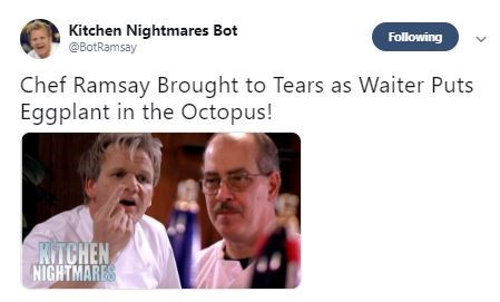 Text - Kitchen Nightmares Bot @BotRamsay Following Chef Ramsay Brought to Tears as Waiter Puts Eggplant in the Octopus! KTCHEN NIGHTMARES