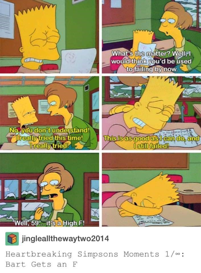 Cartoon - What's the matter? Well would think you'd be used to failing by now No you don't understand! ireally tried this time! Ireally tried! This is as good aslcan do, and 0still failed! Well, 59... it's a High F! jingleallthewaytwo2014 Heartbreaking Simpsons Moments 1/00 Bart Gets an F