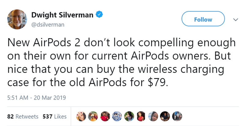 Text - Dwight Silverman Follow @dsilverman New AirPods 2 don't look compelling enough on their own for current AirPods owners. But nice that you can buy the wireless charging case for the old AirPods for $79 5:51 AM - 20 Mar 2019 82 Retweets 537 Likes