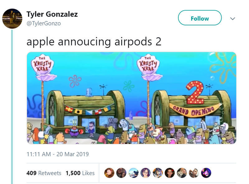 Text - Tyler Gonzalez Follow @TylerGonzo apple annoucing airpods 2 THE THE KRUSTY KRAB KRUSTY KRAB GRAND OPENTNG + 11:11 AM 20 Mar 2019 409 Retweets 1,500 Likes