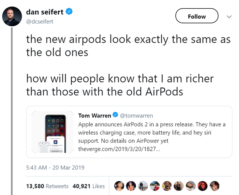 Text - dan seifert Follow @dcseifert the new airpods look exactly the same as the old ones how will people know that I am richer than those with the old AirPods Tom Warren @tomwarren Apple announces AirPods 2 in a press release. They have a wireless charging case, more battery life, and hey siri support. No details on AirPower yet theverge.com/2019/3/20/1827... Seueey S 5:43 AM 20 Mar 2019 13,580 Retweets 40,921 Likes
