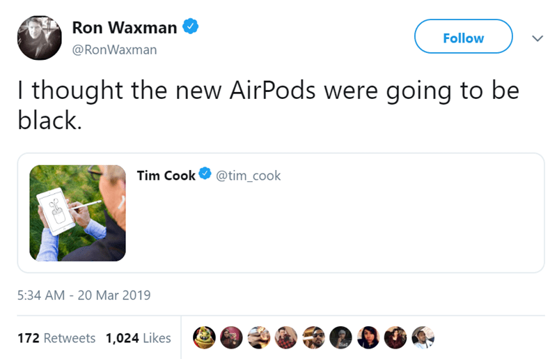 Product - Ron Waxman Follow @RonWaxman I thought the new AirPods were going to be black. Tim Cook @tim_cook 5:34 AM - 20 Mar 2019 172 Retweets 1,024 Likes