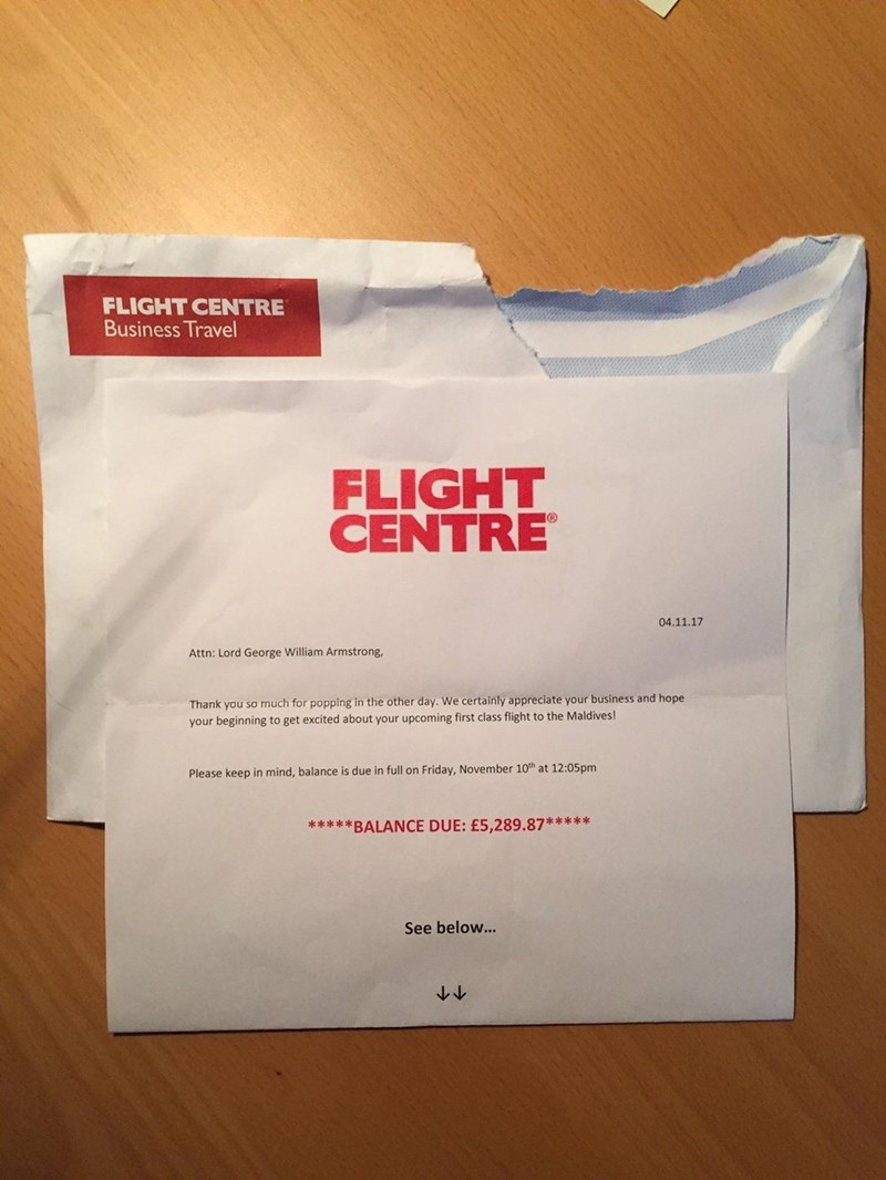 Text - FLIGHT CENTRE Business Travel FLIGHT CENTRE 04.11.17 Attn: Lord George William Armstrong, Thank you so much for popping in the other day. We certainly appreciate your business and hope your beginning to get excited about your upcoming first class flight to the Maldives! Please keep in mind, balance is due in full on Friday, November 10th at 12:05pm *****BALANCE DUE: £5,289.87***** See below...
