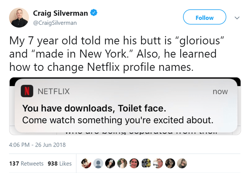 """Text - Craig Silverman Follow @CraigSilverman My 7 year old told me his butt is """"glorious"""" and """"made in New York."""" Also, he learned how to change Netflix profile names. N NETFLIX now You have downloads, Toilet face Come watch something you're excited about. 4:06 PM 26 Jun 2018 137 Retweets 938 Likes DIET"""
