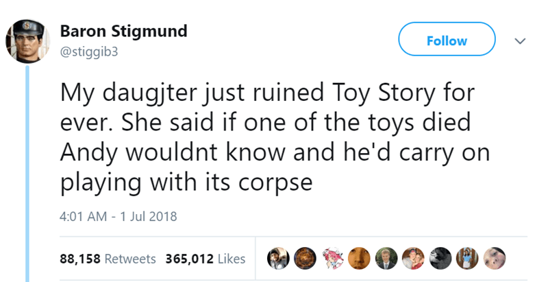 Text - Baron Stigmund Follow @stiggib3 My daugjter just ruined Toy Story for ever. She said if one of the toys died Andy wouldnt know and he'd carry on playing with its corpse 4:01 AM 1 Jul 2018 88,158 Retweets 365,012 Likes