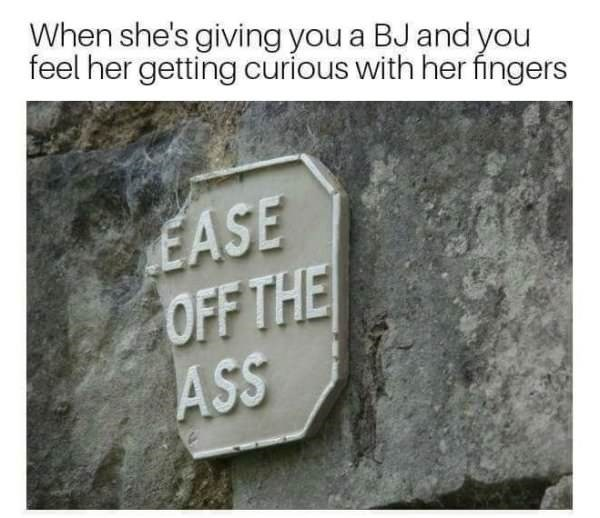 Text - When she's giving you a BJ and you feel her getting curious with her fingers EASE OFF THE ASS