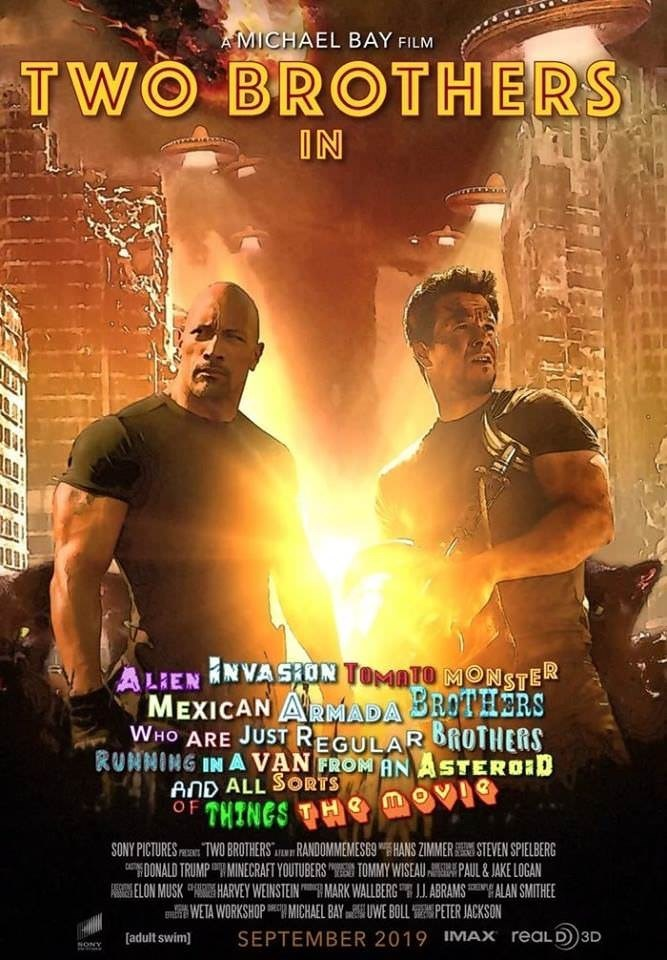 Poster - AMICHAEL BAY FILM TWO BROTHERS IN ALIENNVASON TOMATO MONSTER MEXICAN ARADA BROTHERS WHO ARE JUST REGULAR ROTHERS RUNNING IN AVAN FROM ANASTEROID AND ALL SORTS OF THINGS TH Mov H e SONY PICTURES TWO BROTHERSRANDOMMEMES69HANS ZIMMERSTEVEN SPIELBERG aONALD TRUMPMINECRAFT YOUTUBERS TOMMY WISEAUPAUL&JAKE LOGAN ASSELON MUSK HARVEY WEINSTEIN MARK WALLBERG ABRAMSALAN SMITHEE TWETA WORKSHOPa MICHAEL BAY UWE BOLL PETER JACKSON [adult swim SEPTEMBER 2019 IMAX reaLD3D NONY EEEEE