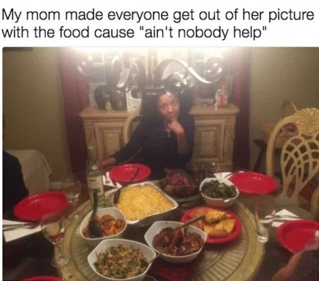 """Meal - My mom made everyone get out of her picture with the food cause """"ain't nobody help"""""""