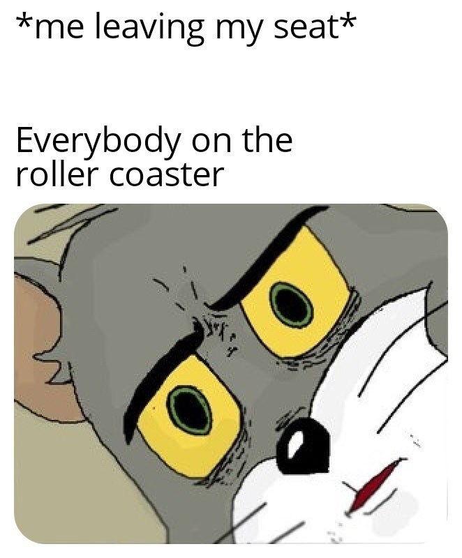 meme - Cartoon - *me leaving my seat* Everybody on the roller coaster ww