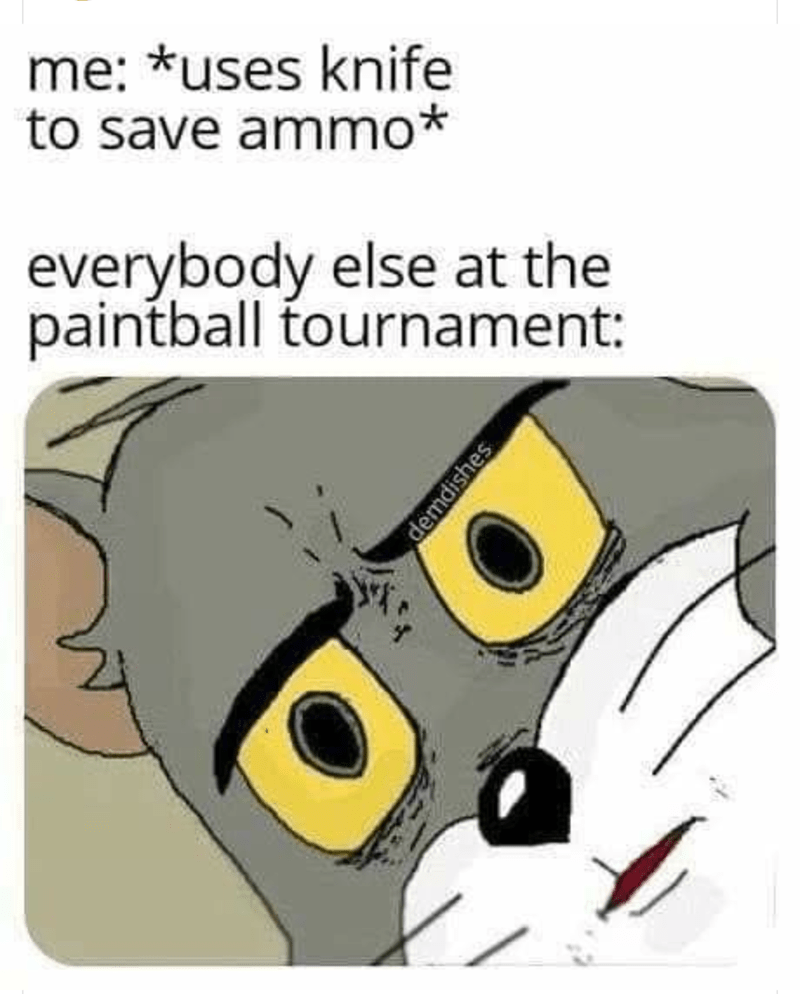 meme - Cartoon - me: *uses knife to save ammo everybody else at the paintball tournament: demdishes