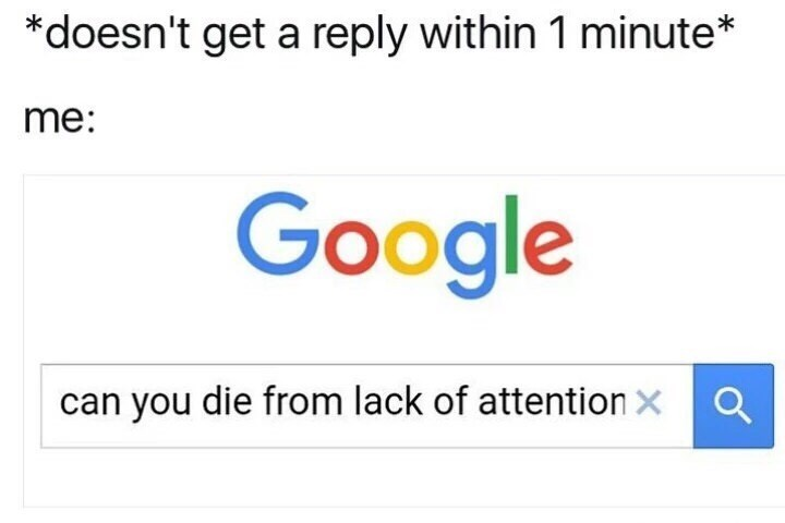 Text - *doesn't get a reply within 1 minute* me: Google a can you die from lack of attention