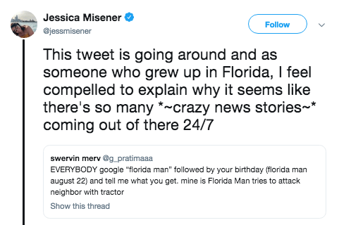 """Text - Jessica Misener Follow @jessmisener This tweet is going around and as someone who grew up in Florida, I feel compelled to explain why it seems like there's so many *~crazy news stories* coming out of there 24/7 swervin merv @g_pratimaaa EVERYBODY google """"florida man"""" followed by your birthday (florida man august 22) and tell me what you get. mine is Florida Man tries to attack neighbor with tractor Show this thread"""