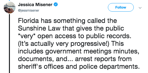 Text - Jessica Misener Follow @jessmisener Florida has something called the Sunshine Law that gives the public very* open access to public records. (It's actually very progressive!) This includes government meetings minutes, documents, an... arrest reports from sheriff's offices and police departments.