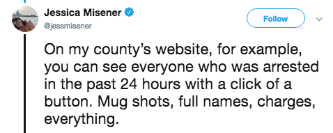 Text - Jessica Misener Follow @jessmisener On my county's website, for example, you can see everyone who was arrested in the past 24 hours with a click of a button. Mug shots, full names, charges, everything.