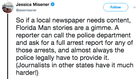 Text - Jessica Misener Follow @jessmisener So if a local newspaper needs content, Florida Man stories are a gimme. A reporter can call the police department and ask for a full arrest report for any of those arrests, and almost always the police legally have to provide it. (Journalists in other states have it much harder!)