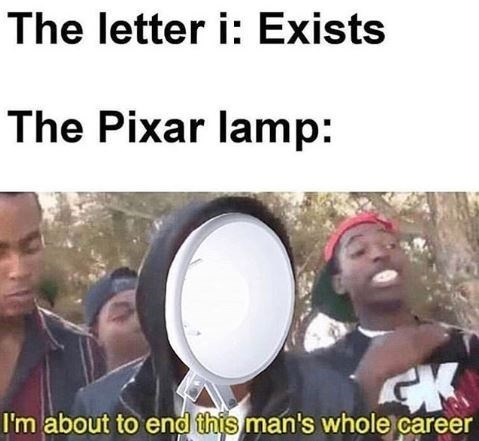 """Caption that reads, """"The letter I: exists; The Pixar lamp: ..."""" above a pic of the Pixar lamp over a guy's face saying, """"I'm about to end this man's whole career"""""""
