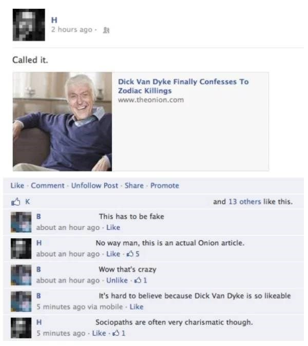 Text - н 2 hours ago 2 Called it. Dick Van Dyke Finally Confesses To Zodiac Killings www.theonion.com Like Comment-Unfollow Post Share Promote K and 13 others like this. в This has to be fake about an hour ago-Like No way man, this is an actual Onion article. н about an hour ago Like 5 Wow that's crazy about an hour ago Unlike 1 It's hard to believe because Dick Van Dyke is so likeable 5 minutes ago via mobile Like Sociopaths are often very charismatic though н 5 minutes ago Like 1