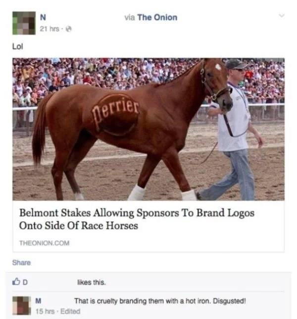 Horse - via The Onion 21 hrs- Lol perrier Belmont Stakes Allowing Sponsors To Brand Logos Onto Side Of Race Horses THEONION.COM Share D likes this. That is cruelty branding them with a hot iron. Disgusted! M 15 hrs Edited 10