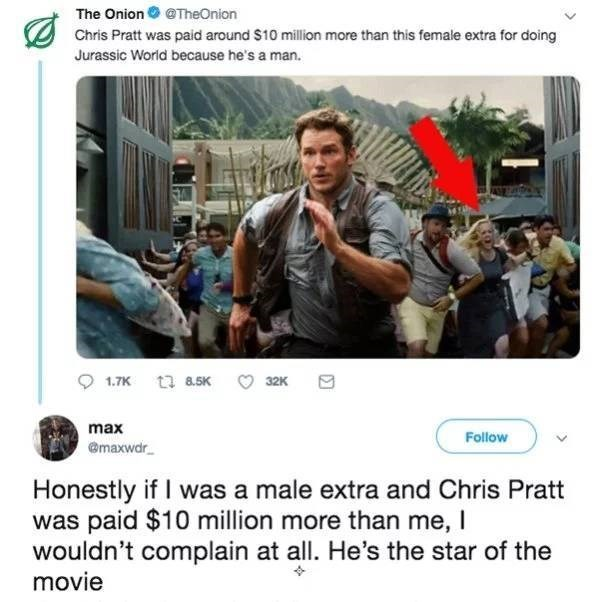 Photography - The Onion @TheOnion Chris Pratt was paid around $10 million more than this female extra for doing Jurassic Worid because he's a man. 1.7K t8.5K 32K max Follow @maxwdr Honestly if I was a male extra and Chris Pratt was paid $10 million more than me, I wouldn't complain at all. He's the star of the movie