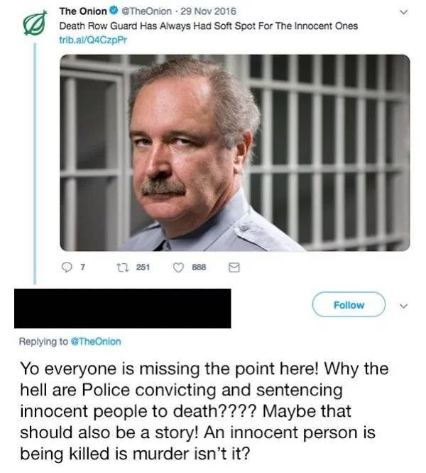 Text - The Onion @TheOnion 29 Nov 2016 Death Row Guard Has Always Had Soft Spot For The innocent Ones trib.al/Q4CzpPr 888 t 251 Follow Replying to @TheOnion Yo everyone is missing the point here! Why the hell are Police convicting and sentencing innocent people to death???? Maybe that should also be a story! An innocent person is being killed is murder isn't it?
