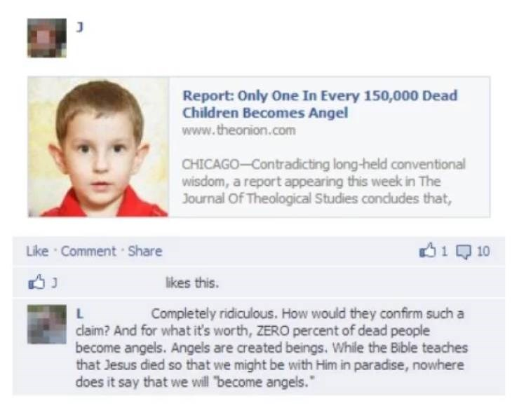 Text - Report: Only One In Every 150,000 Dead Children Becomes Angel www.theonion.com CHICAGO-Contradicting long-held conventional wisdom, a report appearing this week in The Journal Of Theological Studies condludes that, 1 Like Comment Share 10 likes this. Completely ridiculous. How would they confirm such a claim? And for what it's worth, ZERO percent of dead people become angels. Angels are created beings. While the Bible teaches that Jesus died so that we might be with Him in paradise, nowhe