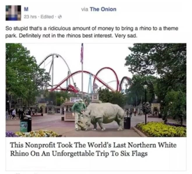 Zoo - via The Onion 23 hrs-Edited So stupid that's a ridiculous amount of money to bring a rthino to a theme park. Definitely not in the rhinos best interest. Very sad. This Nonprofit Took The World's Last Northern White Rhino On An Unforgettable Trip To Six Flags