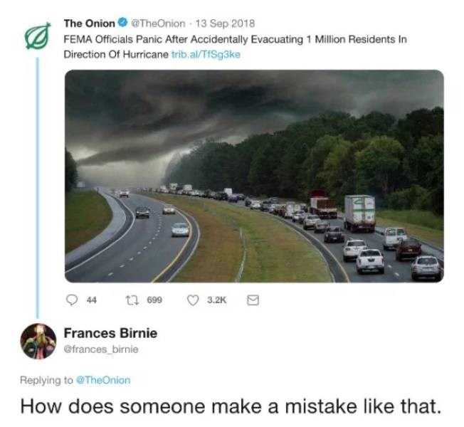 Road - The Onion @TheOnion 13 Sep 2018 FEMA Officials Panic After Accidentally Evacuating 1 Million Residents In Direction Of Hurricane trib.al/TSg3ke 2 699 3.2K 44 Frances Birnie @frances birnie Replying to @TheOnion How does someone make a mistake like that.