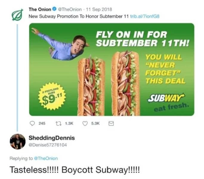 """Joint - The Onion @TheOnion - 11 Sep 2018 New Subway Promotion To Honor Subtember 11 trib.al/7ionfG8 FLY ON IN FOR SUBTEMBER 11TH! YOU WILL """"NEVER FORGET"""" THIS DEAL FOOTLONG SUBS $9.11 SUBWAY eat fresh. 245 t 1.3K 5.3K SheddingDennis @Denise57276104 Replying to TheOnion Tasteless!!!! Boycott Subway!!!!"""