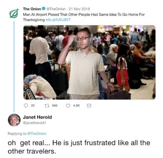 People - The Onion TheOnion-21 Nov 2018 Man At Airport Pissed That Other People Had Same Idea To Go Home For Thanksgiving trib.al/IUDJBVT 606 22 4.5K Janet Herold @janetherold1 Replying to @TheOnion oh get real... He is just frustrated like all the other travelers.