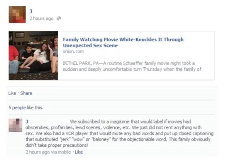 Text - J 2 hours ago Family Watching Movie White-Knuckles It Through Unexpected Sex Scene onion.com BETHEL PARK, PA-A routine Schaeffer family movie night took a sudden and deeply uncomfortable turn Thursday when the family of Like Share 5 people like this. We subscribed to a magazine that would label if movies had obscenities, profanities, lewd scenes, violence, etc. We just did not rent anything with sex. We also had a VCR player that would mute any bad words and put up closed captioning that