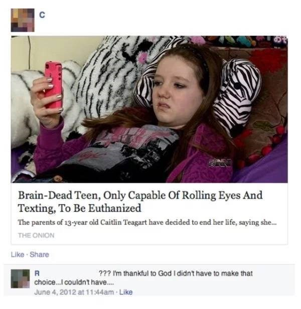Text - Brain-Dead Teen, Only Capable Of Rolling Eyes And Texting, To Be Euthanized The parents of 13-year old Caitlin Teagart have decided to end her life, saying she... THE ONION Like Share ??? I'm thankful to God I didn't have to make that choice... couldn't have... June 4, 2012 at 1144am Like