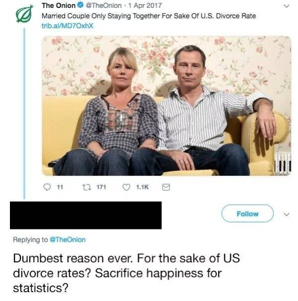 Text - @TheOnion 1 Apr 2017 The Onion Married Couple Only Staying Together For Sake Of U.S. Divorce Rate trib.al/MD7OxhX tu 171 11 1.1K Follow Replying to @TheOnion Dumbest reason ever. For the sake of US divorce rates? Sacrifice happiness for statistics?