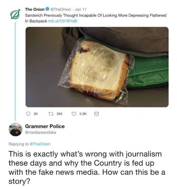 Hallaca - The Onion @TheOnion Jan 11 Sandwich Previously Thought Incapable Of Looking More Depressing Flattened In Backpack trib.al/D01BYqB ti 394 26 3.ЗК Grammer Police @medianewsfake Replying to@TheOnion This is exactly what's wrong with journalism these days and why the Country is fed up with the fake news media. How can this be a story?