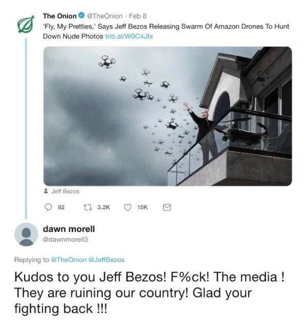 Product - The OnionTheOnion Feb 8 'Fly, My Pretties, Says Jeff Bezos Releasing Swarm Of Amazon Drones To Hunt Down Nude Photos trib.al/W0C4Jtx Jeff Bezos ti 3.2K 82 15K dawn morell @dawnmorell3 Replying to @TheOnion @JeffBezos Kudos to you Jeff Bezos! F%ck! The media! They are ruining our country! Glad your fighting back !!!