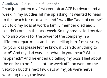 """Text - Atlanticoast 680 points 4 hours ago I had just gotten my first ever job at ACE hardware and week in, my buddies hit me up asking if I wanted to head to the beach for next week and I was like """"Yeah of course!"""" So I told my boss at work a family member died and I couldn't come in the next week. So my boss called my dad who also works for the owner of the company in a different department and starts telling him """"I'm so sorry for your loss please let me know if I can do anything to help!"""" And"""