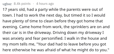 """Text - ugbaz 8.4k points 4 hours ago 17 years old, had a party while the parents were out of town. I had to work the next day, but timed it so I would have plenty of time to clean before they got home that evening. Came home from work, the sprinklers are on and their car is in the driveway. Drivinng down my driveway I was anxiety and fear personified. I walk in the house and my mom tells me, """"Your dad had to leave before you got here otherwise he was afraid of what he might do to you."""""""