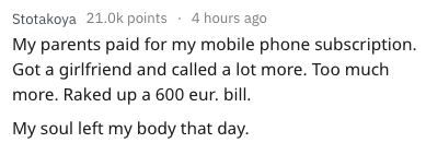 Text - Stotakoya 21.0k points 4 hours ago My parents paid for my mobile phone subscription. Got a girlfriend and called a lot more. Too much more. Raked up a 600 eur. bill. My soul left my body that day.