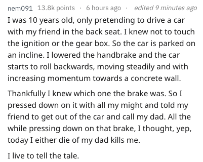 Text - 091 13.8k points 6 hours ago edited 9 minutes ago nem I was 10 years old, only pretending to drive a car with my friend in the back seat. I knew not to touch the ignition or the gear box. So the car is parked on an incline. I lowered the handbrake and the car starts to roll backwards, moving steadily and with increasing momentum towards a concrete wall. Thankfully I knew which one the brake was. So I pressed down on it with all my might and told my friend to get out of the car and call my