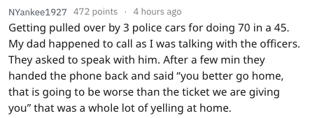 """Text - NYankee1927 472 points 4 hours ago Getting pulled over by 3 police cars for doing 70 in a 45. My dad happened to call as I was talking with the officers. They asked to speak with him. After a few min they handed the phone back and said """"you better go home, that is going to be worse than the ticket we are giving you"""" that was a whole lot of yelling at home."""