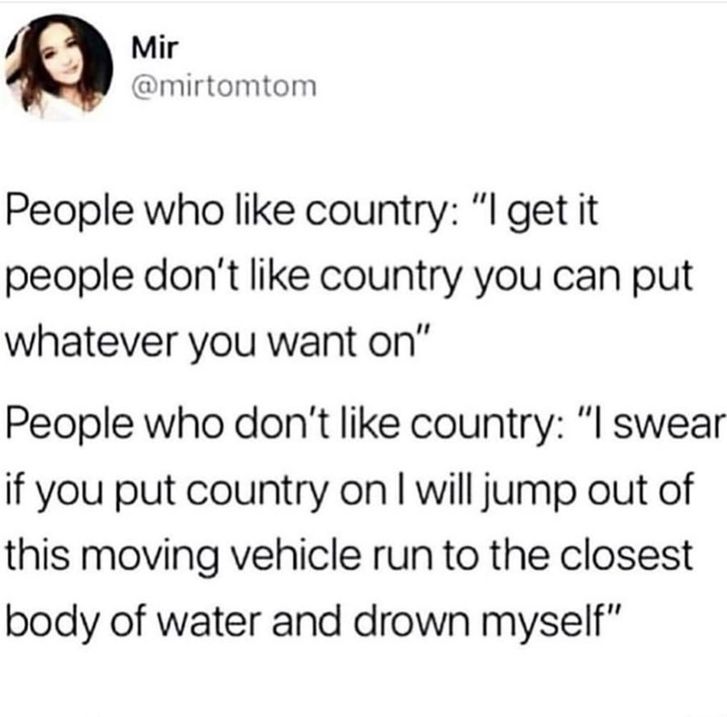 "Tweet that reads, ""People who like country: I get it, people don't like country you can put whatever you want on; People who don't like country: I swear if you put on country I will jump out of this moving vehicle, run to the closest body of water and drown myself"""