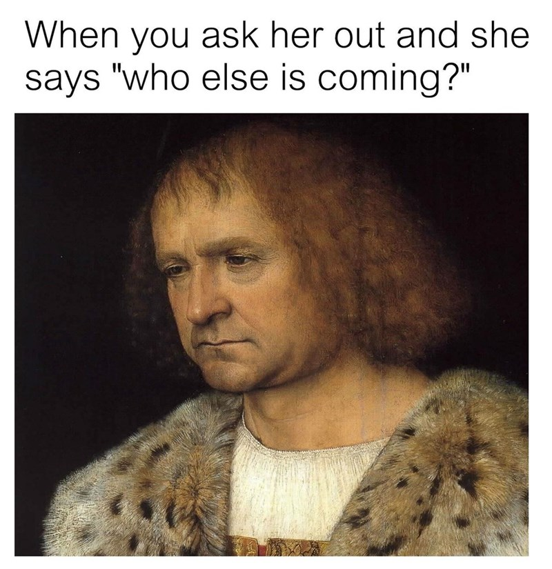 "classical art memes - classical art meme with caption that reads, ""When you ask her out and she says 'Who else is coming?'"" above a painting of a guy looking sad"