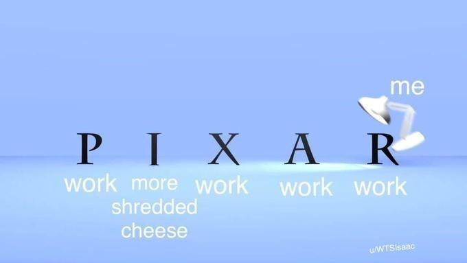Text - me PIXAR work more work work work shredded cheese uWTSIsaac