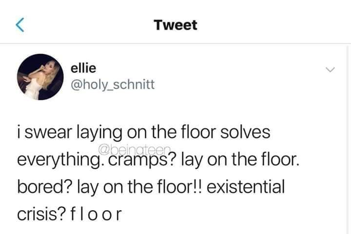 """Tweet that reads, """"I swear laying on the floor solves everything. Cramps? Lay on the floor. Bored? Lay on the floor!! Existential crisis? f l o o r"""""""